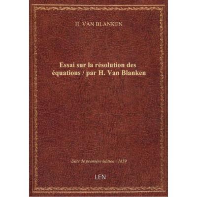 Essai sur la résolution des équations / par H. Van Blanken