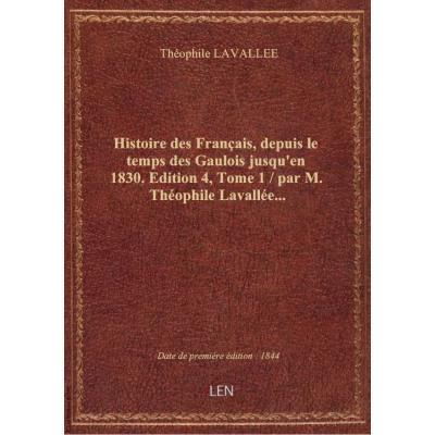 Histoire des Français, depuis le temps des Gaulois jusqu'en 1830. Edition 4,Tome 1 / par M. Théophile Lavallée...