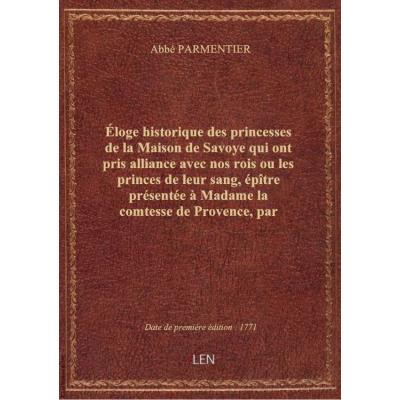 Éloge historique des princesses de la Maison de Savoye qui ont pris alliance avec nos rois ou les pr