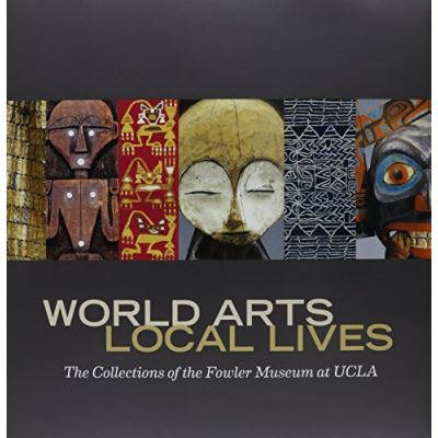 World Arts, Local Lives: The Collections of the Fowler Museum at UCLA - [Livre en VO]
