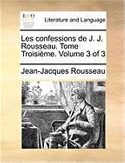 Les Confessions de J. J. Rousseau. Tome Troisime. Volume 3 of 3