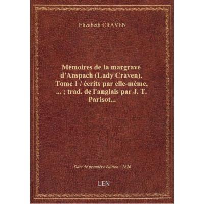 Mémoires de la margrave d'Anspach (Lady Craven). Tome 1 / écrits par elle-mème,... , trad. de l'anglais par J. T. Parisot...