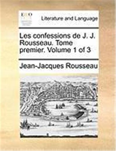 Les Confessions de J. J. Rousseau. Tome Premier. Volume 1 of 3