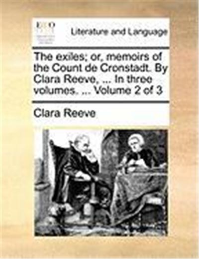 The Exiles; Or, Memoirs of the Count de Cronstadt. by Clara Reeve, ... in Three Volumes. ... Volume 2 of 3