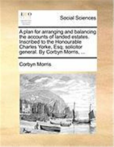 A Plan for Arranging and Balancing the Accounts of Landed Estates. Inscribed to the Honourable Charles Yorke, Esq; Solicitor General. by Corbyn Morr