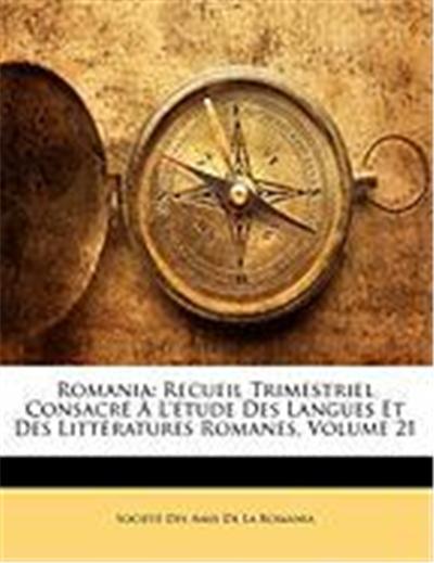 Romania: Recueil Trimestriel Consacre A L'Etude Des Langues Et Des Litteratures Romanes, Volume 21