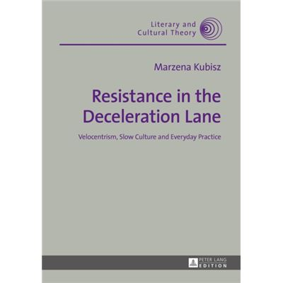 Resistance In The Deceleration Lane: Velocentrism, Slow Culture And Everyday Practice (Literary & Cultural Theory) (Hardcover)