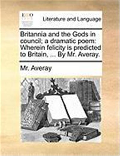 Britannia and the Gods in Council; A Dramatic Poem: Wherein Felicity Is Predicted to Britain, ... by Mr. Averay.