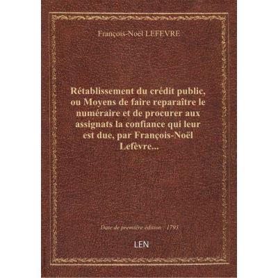 Rétablissement du crédit public, ou Moyens de faire reparaître le numéraire et de procurer aux assignats la confiance qui leur est due, par François-Noël Lefèvre...