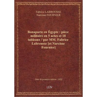 Bonaparte en Égypte : pièce militaire en 5 actes et 18 tableaux / par MM. Fabrice Labrousse [et Narcisse Fournier]