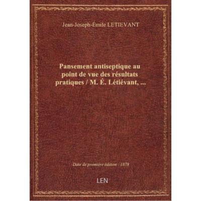 Pansement antiseptique au point de vue des résultats pratiques / M. É. Létiévant,...