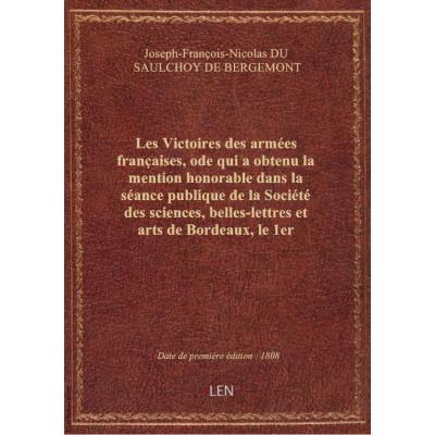 Les Victoires des armées françaises, ode qui a obtenu la mention honorable dans la séance publique de la Société des sciences, belles-lettres et arts de Bordeaux, le 1er septembre 1808, par J. Dusaulchoy