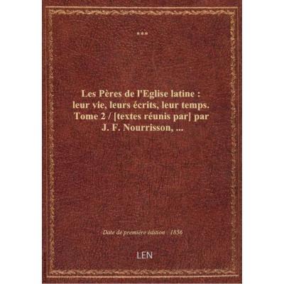 Les Pères de l'Eglise latine : leur vie, leurs écrits, leur temps. Tome 2 / [textes réunis par] par J. F. Nourrisson,...