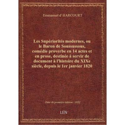 Les Supériorités modernes, ou le Baron de Soussussous, comédie proverbe en 14 actes et en prose, destinée à servir de document à l'histoire du XIXe siècle, depuis le 1er janvier 1820 jusqu'au 1er janvier 1830 exclusivement. Dédié à la jeune France par son