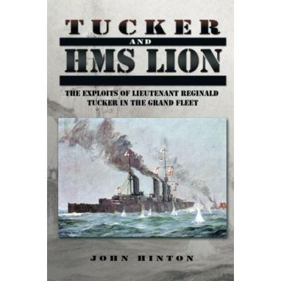 Tucker and HMS LION: The Exploits of Lieutenant Reginald Tucker in the Grand Fleet