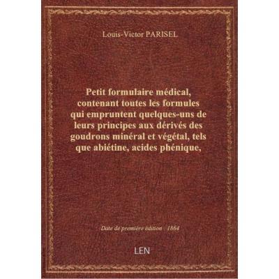 Petit formulaire médical, contenant toutes les formules qui empruntent quelques-uns de leurs principes aux dérivés des goudrons minéral et végétal, tels que abiétine, acides phénique, picrique, aniline, leukol, etc... par L. Parisel,...