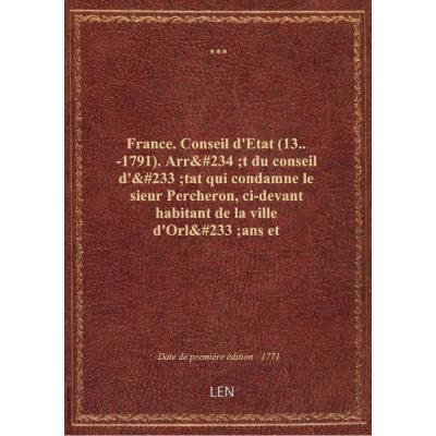 France. Conseil d'Etat (13..-1791). Arrêt du conseil d'état qui condamne le sieur Percheron, ci-deva