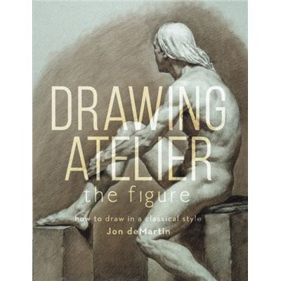 Drawing Atelier - The Figure: How To Draw Like The Masters (Hardcover)