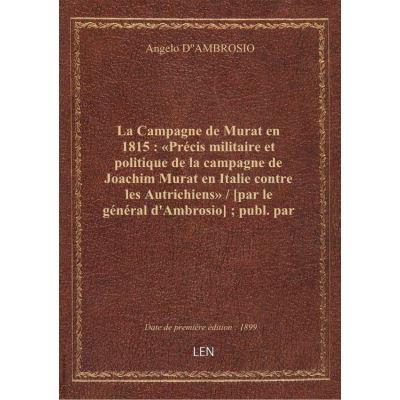 La Campagne de Murat en 1815 : «Précis militaire et politique de la campagne de Joachim Murat en Italie contre les Autrichiens» / [par le général d'Ambrosio] publ. par M. le baron A. Lumbroso