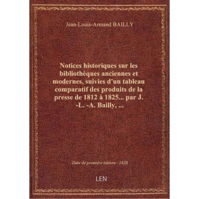 Notices historiques sur les bibliothèques anciennes et modernes, suivies d'un tableau comparatif des produits de la presse de 1812 à 1825... par J.-L.-A. Bailly,...