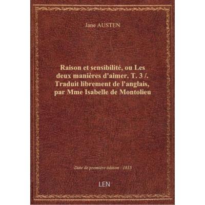 Raison et sensibilité, ou Les deux manières d'aimer. T. 3 / . Traduit librement de l'anglais, par Mme Isabelle de Montolieu