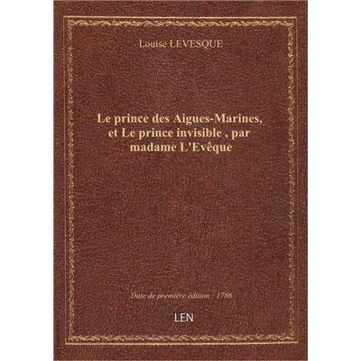 Le prince des Aigues-Marines, et Le prince invisible , par madame L'Evêque