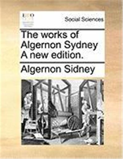 The Works of Algernon Sydney a New Edition.