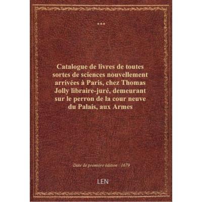 Catalogue de livres de toutes sortes de sciences nouvellement arrivées à Paris, chez Thomas Jolly libraire-juré, demeurant sur le perron de la cour neuve du Palais, aux Armes d'Hollande à la Palme