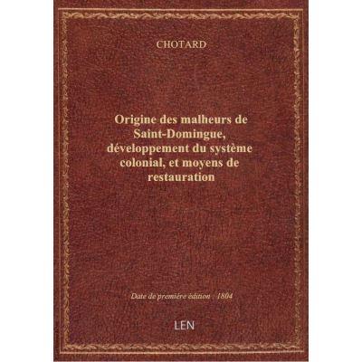 Origine des malheurs de Saint-Domingue, développement du système colonial, et moyens de restauratio