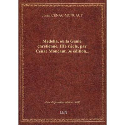 Medella, ou la Gaule chrétienne, IIIe siècle, par Cénac Moncaut. 3e édition...