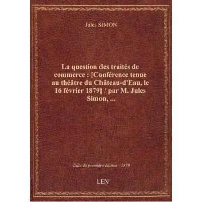La question des traités de commerce : [Conférence tenue au théâtre du Château-d'Eau, le 16 février 1