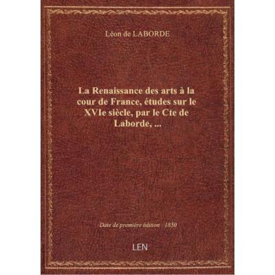 La Renaissance des arts à la cour de France, études sur le XVIe siècle, par le Cte de Laborde,...