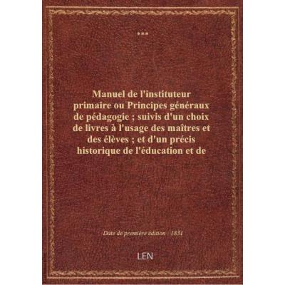 Manuel de l'instituteur primaire ou Principes généraux de pédagogie , suivis d'un choix de livres à l'usage des maîtres et des élèves , et d'un précis historique de l'éducation et de l'instruction primaire