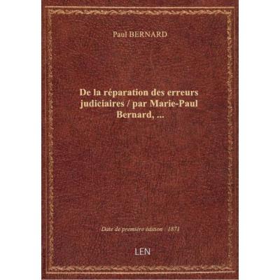 De la réparation des erreurs judiciaires / par Marie-Paul Bernard,...