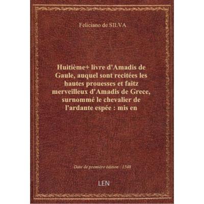 Huitième+ livre d'Amadis de Gaule , auquel sont recitées les hautes prouesses et faitz merveilleux d'Amadis de Grece, surnommé le chevalier de l'ardante espée : mis en françoys par le seigneur des Essars N. de Herberay...
