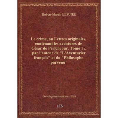Le crime, ou Lettres originales, contenant les aventures de César de Perlencour. Tome 1 / , par l'auteur de \