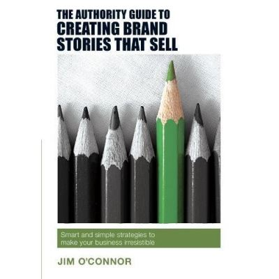 The Authority Guide to Creating Brand Stories That Sell: Simple Techniques for Making Your Marketing Message Irresistibly Attractive (The Authority Guides) - [Livre en VO]