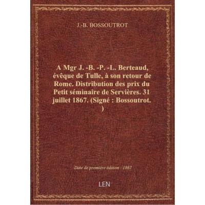 A Mgr J.-B.-P.-L. Berteaud, évêque de Tulle, à son retour de Rome. Distribution des prix du Petit sé