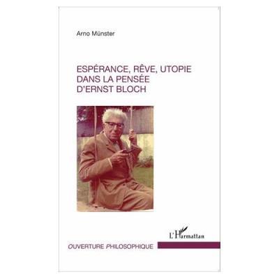 Espérance, Rêve, Utopie Dans La Pensée D'ernst Bloch Arno Münster