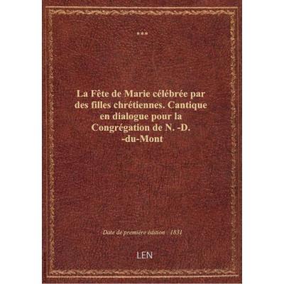 La Fête de Marie célébrée par des filles chrétiennes. Cantique en dialogue pour la Congrégation de N.-D.-du-Mont