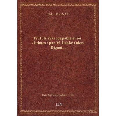 1871, le vrai coupable et ses victimes / par M. l'abbé Odon Dignat…