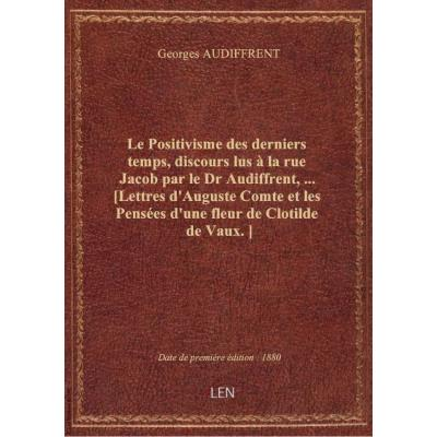 Le Positivisme des derniers temps, discours lus à la rue Jacob par le Dr Audiffrent,... [Lettres d'Auguste Comte et les Pensées d'une fleur de Clotilde de Vaux.]