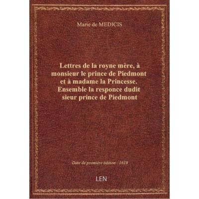 Lettres de la royne mère, à monsieur le prince de Piedmont et à madame la Princesse . Ensemble la re