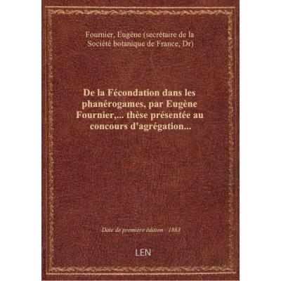 De la Fécondation dans les phanérogames, par Eugène Fournier,... thèse présentée au concours d'agrég