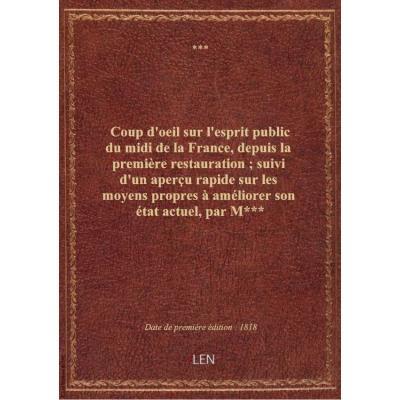 Coup d'oeil sur l'esprit public du midi de la France, depuis la première restauration , suivi d'un aperçu rapide sur les moyens propres à améliorer son état actuel , par M***
