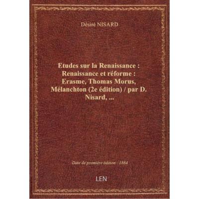 Etudes sur la Renaissance : Renaissance et réforme : Erasme, Thomas Morus, Mélanchton (2e édition) /