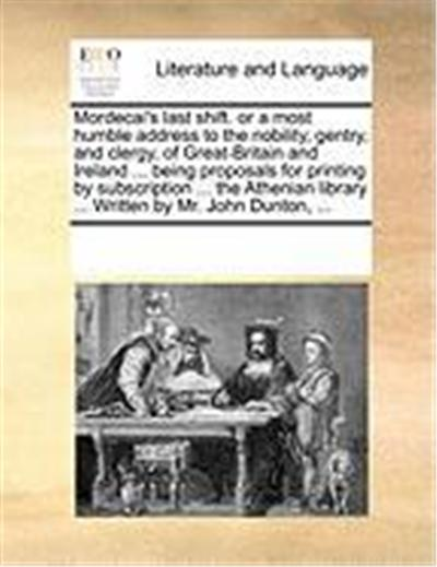 Mordecai's Last Shift. or a Most Humble Address to the Nobility, Gentry, and Clergy, of Great-Britain and Ireland ... Being Proposals for Printing by