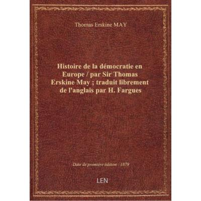 Histoire de la démocratie en Europe / par Sir Thomas Erskine May , traduit librement de l'anglais par H. Fargues