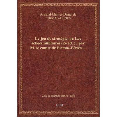 Le jeu de stratégie, ou Les échecs militaires (2e éd.) / par M. le comte de Firmas-Périès,...