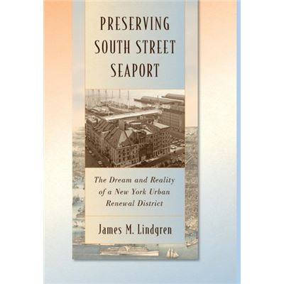 Preserving South Street Seaport: The Dream And Reality Of A New York Urban Renewal District (Hardcover)